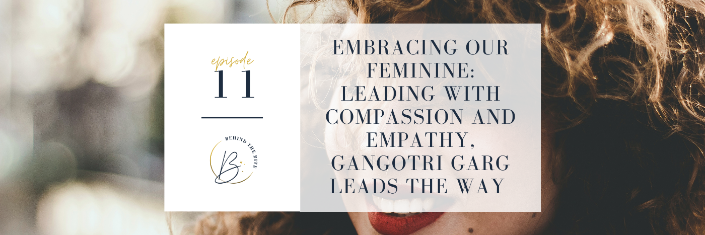 EMBRACING OUR FEMININE: LEADING WITH COMPASSION AND EMPATHY, GANGOTRI GARG LEADS THE WAY | EP 11