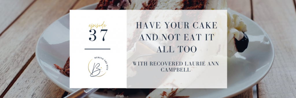 Have Your Cake and Not Eat It All Too, with recovered Laurie Ann Campbell | A Guide to overcoming bulimia | Behind the Bite Podcast | Guest | Bulimia | Eating Disorder Podcast | Recovery